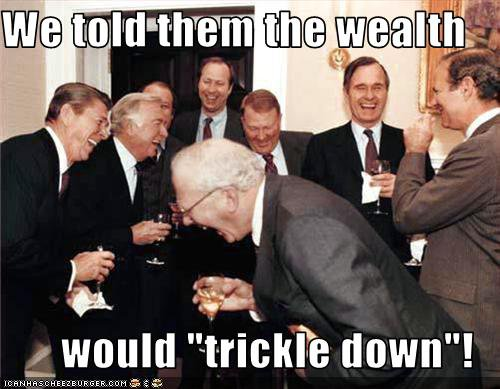 WE TOLD THEM THE WEALTH WOULD TRICKLE DOWN.jpg